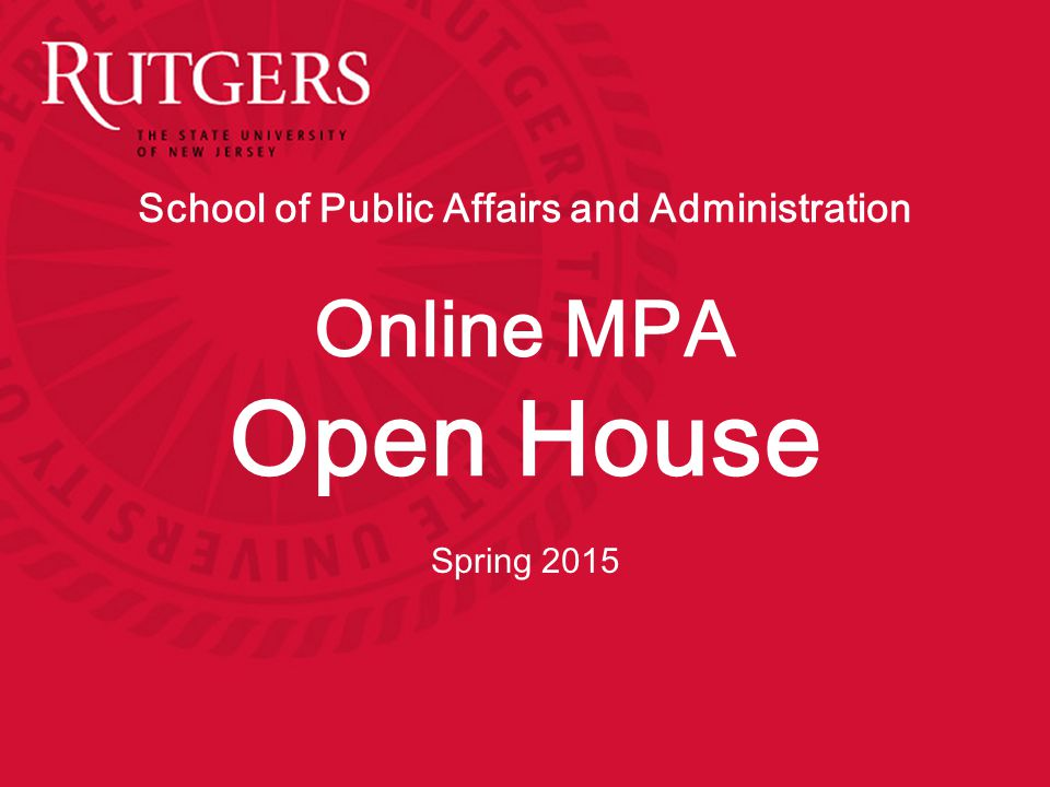Agenda Welcome & Introductions Overview of the School of Public Affairs and Administration Online MPA curriculum and concentrations Overview of the online MPA program International Experience & Internships Admission requirements Tuition, Fees, and Financial Aid