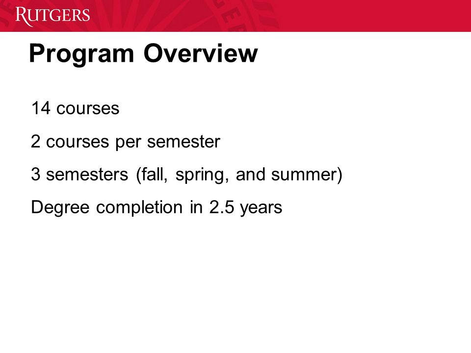 Program Overview 14 courses 2 courses per semester 3 semesters (fall, spring, and summer) Degree completion in 2.5 years