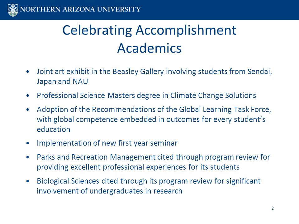Celebrating Accomplishment Academics Joint art exhibit in the Beasley Gallery involving students from Sendai, Japan and NAU Professional Science Masters degree in Climate Change Solutions Adoption of the Recommendations of the Global Learning Task Force, with global competence embedded in outcomes for every student's education Implementation of new first year seminar Parks and Recreation Management cited through program review for providing excellent professional experiences for its students Biological Sciences cited through its program review for significant involvement of undergraduates in research 2