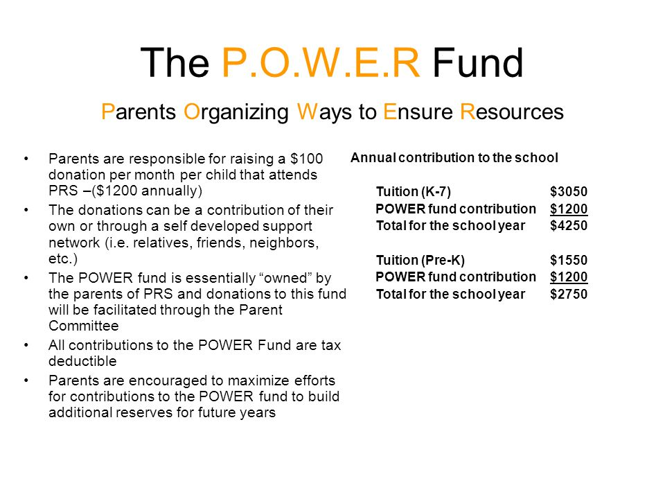 The P.O.W.E.R Fund Parents Organizing Ways to Ensure Resources Parents are responsible for raising a $100 donation per month per child that attends PRS –($1200 annually) The donations can be a contribution of their own or through a self developed support network (i.e.