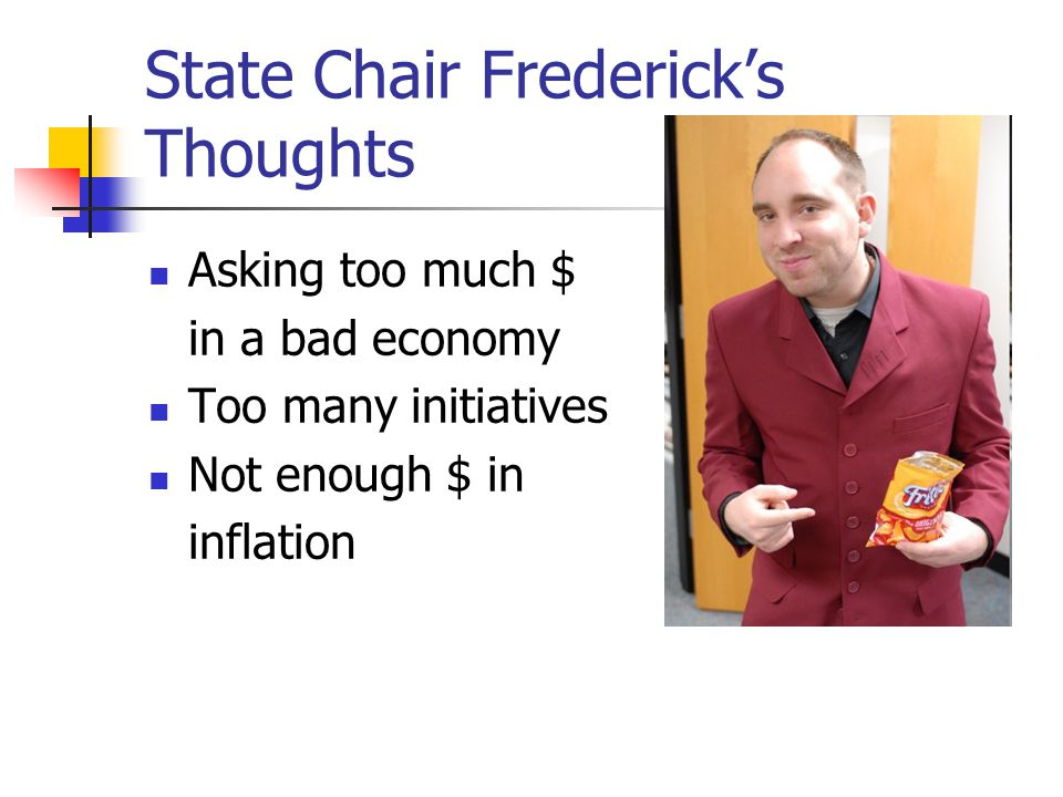 State Chair Frederick's Thoughts Asking too much $ in a bad economy Too many initiatives Not enough $ in inflation