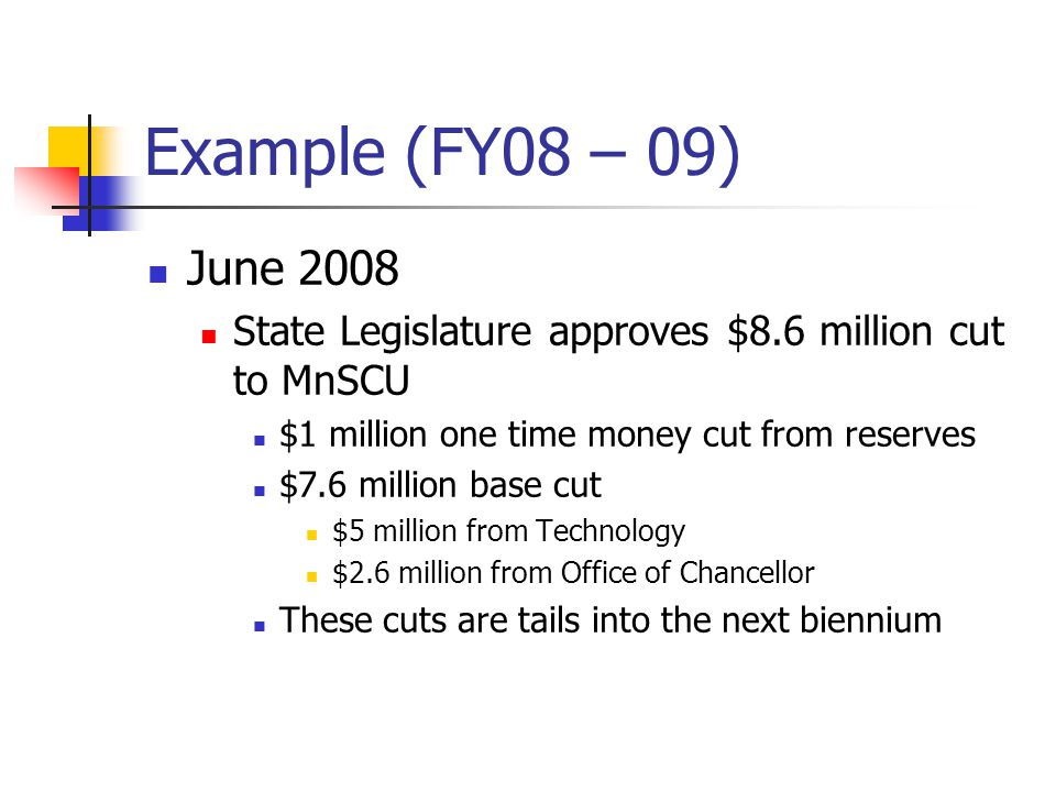 Example (FY08 – 09) June 2008 State Legislature approves $8.6 million cut to MnSCU $1 million one time money cut from reserves $7.6 million base cut $5 million from Technology $2.6 million from Office of Chancellor These cuts are tails into the next biennium