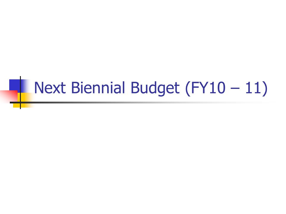 Next Biennial Budget (FY10 – 11)