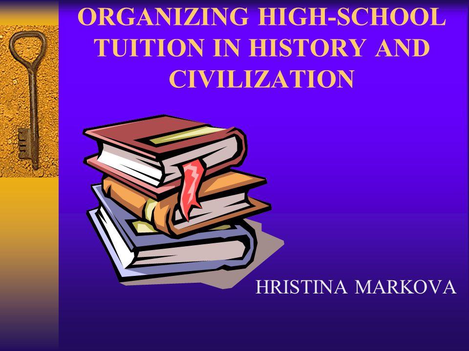 ORGANIZING HIGH-SCHOOL TUITION IN HISTORY AND CIVILIZATION HRISTINA MARKOVA