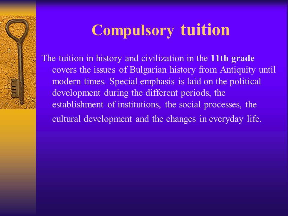 Compulsory tuition The tuition in history and civilization in the 11th grade covers the issues of Bulgarian history from Antiquity until modern times.