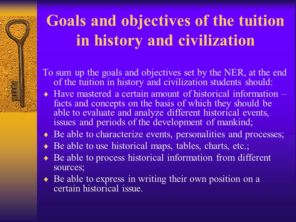 Goals and objectives of the tuition in history and civilization To sum up the goals and objectives set by the NER, at the end of the tuition in history and civilization students should:  Have mastered a certain amount of historical information – facts and concepts on the basis of which they should be able to evaluate and analyze different historical events, issues and periods of the development of mankind;  Be able to characterize events, personalities and processes;  Be able to use historical maps, tables, charts, etc.;  Be able to process historical information from different sources;  Be able to express in writing their own position on a certain historical issue.