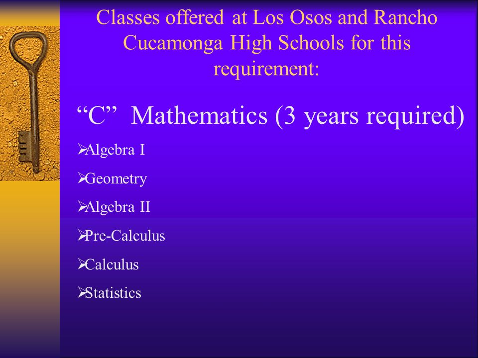 Classes offered at Los Osos and Rancho Cucamonga High Schools for this requirement: C Mathematics (3 years required)  Algebra I  Geometry  Algebra II  Pre-Calculus  Calculus  Statistics