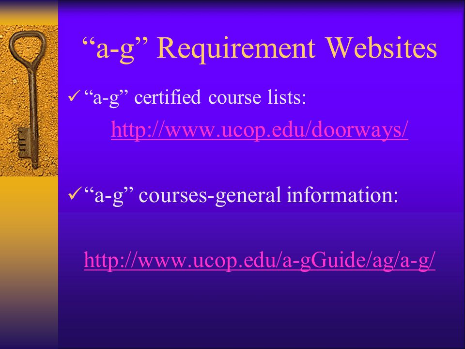 a-g Requirement Websites a-g certified course lists: http://www.ucop.edu/doorways/ a-g courses-general information: http://www.ucop.edu/a-gGuide/ag/a-g/