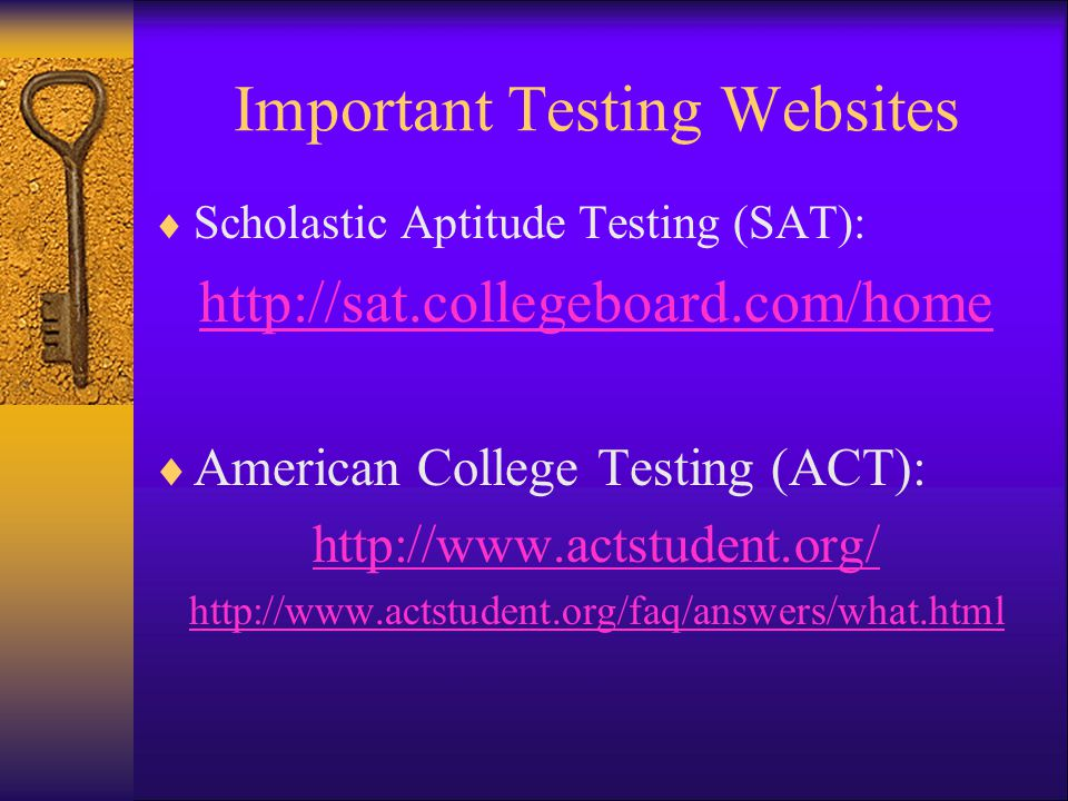 Important Testing Websites  Scholastic Aptitude Testing (SAT): http://sat.collegeboard.com/home  American College Testing (ACT): http://www.actstudent.org/ http://www.actstudent.org/faq/answers/what.html