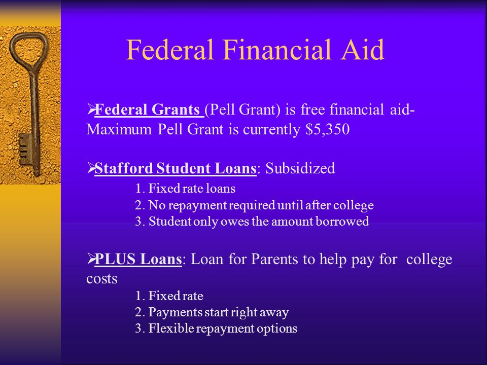 Federal Financial Aid  Federal Grants (Pell Grant) is free financial aid- Maximum Pell Grant is currently $5,350  Stafford Student Loans: Subsidized 1.