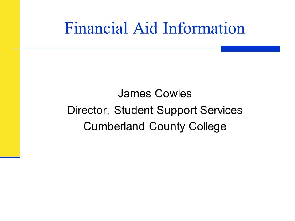 Financial Aid Information James Cowles Director, Student Support Services Cumberland County College
