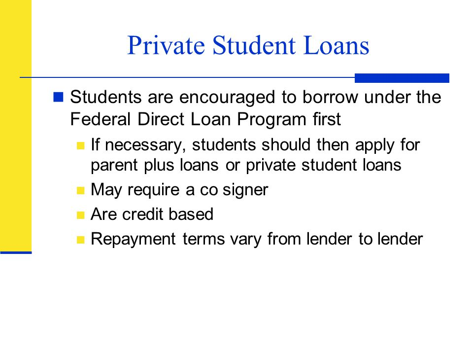 Private Student Loans Students are encouraged to borrow under the Federal Direct Loan Program first If necessary, students should then apply for paren