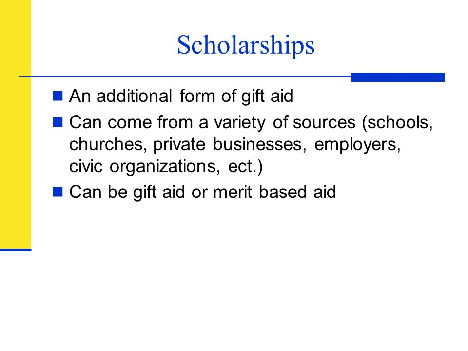 Scholarships An additional form of gift aid Can come from a variety of sources (schools, churches, private businesses, employers, civic organizations,