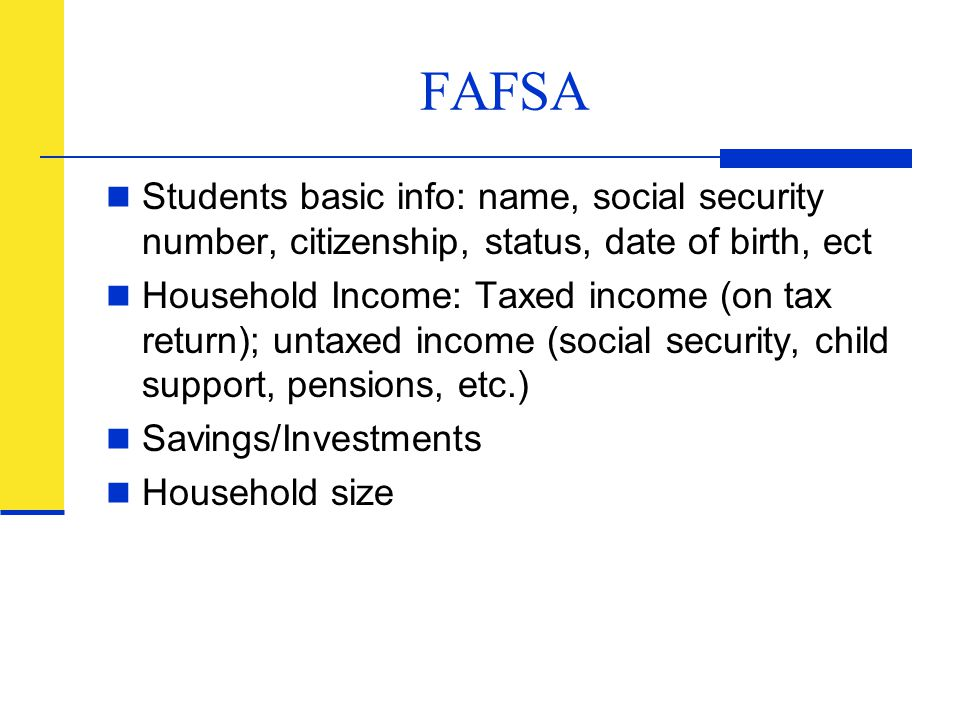 FAFSA Students basic info: name, social security number, citizenship, status, date of birth, ect Household Income: Taxed income (on tax return); untax