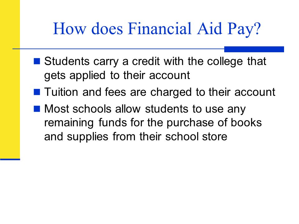 How does Financial Aid Pay? Students carry a credit with the college that gets applied to their account Tuition and fees are charged to their account