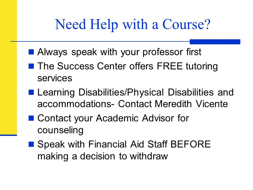 Need Help with a Course? Always speak with your professor first The Success Center offers FREE tutoring services Learning Disabilities/Physical Disabi