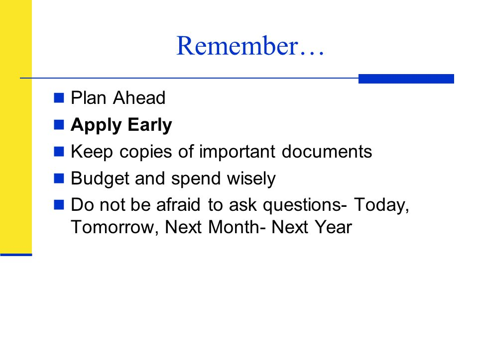 Remember… Plan Ahead Apply Early Keep copies of important documents Budget and spend wisely Do not be afraid to ask questions- Today, Tomorrow, Next M