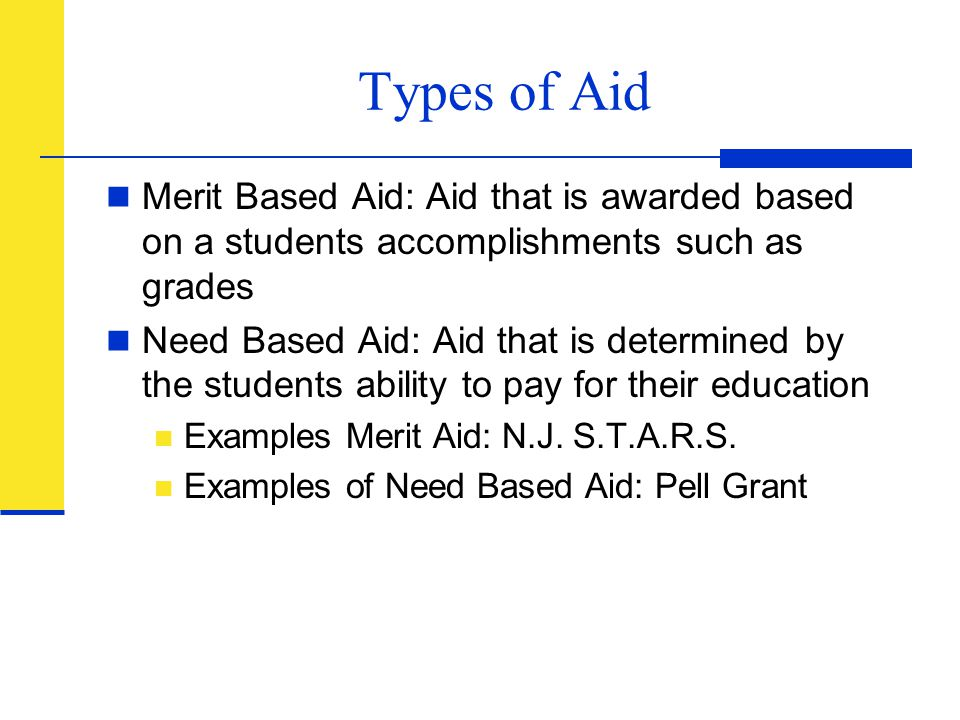 Types of Aid Merit Based Aid: Aid that is awarded based on a students accomplishments such as grades Need Based Aid: Aid that is determined by the stu