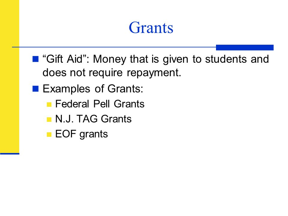 "Grants ""Gift Aid"": Money that is given to students and does not require repayment. Examples of Grants: Federal Pell Grants N.J. TAG Grants EOF grants"