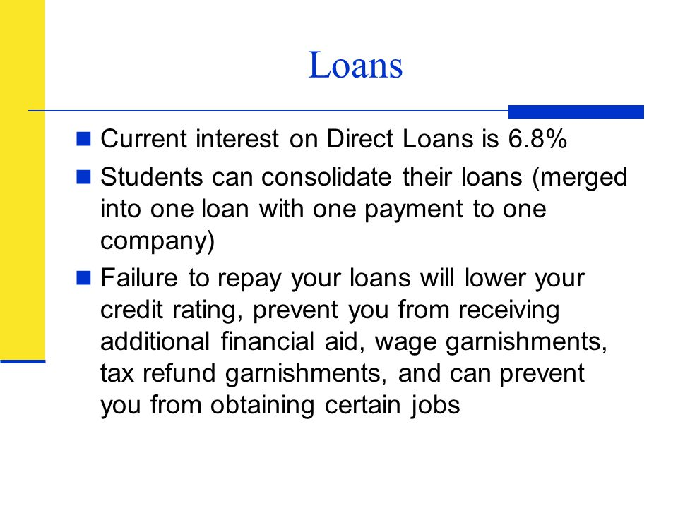 Loans Current interest on Direct Loans is 6.8% Students can consolidate their loans (merged into one loan with one payment to one company) Failure to