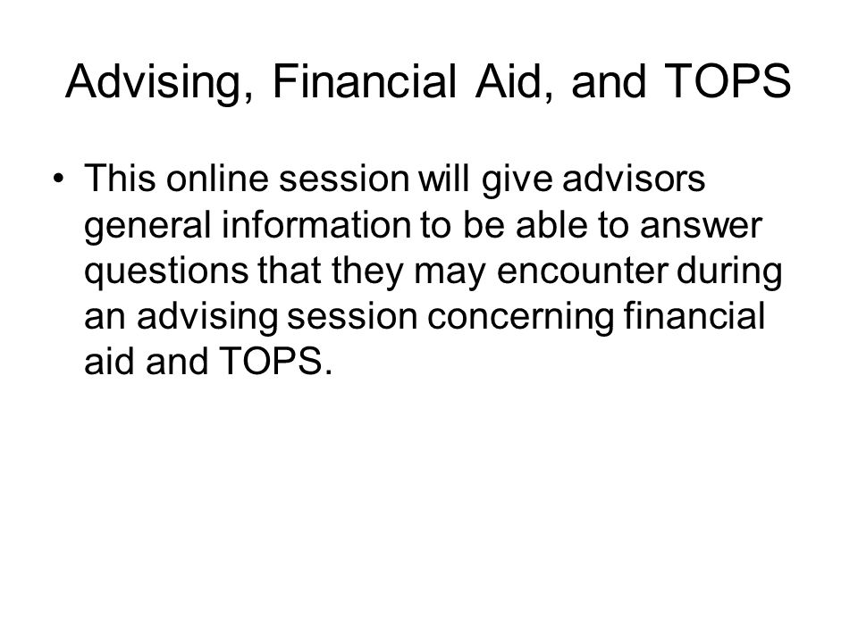 Advising, Financial Aid, and TOPS This online session will give advisors general information to be able to answer questions that they may encounter during an advising session concerning financial aid and TOPS.