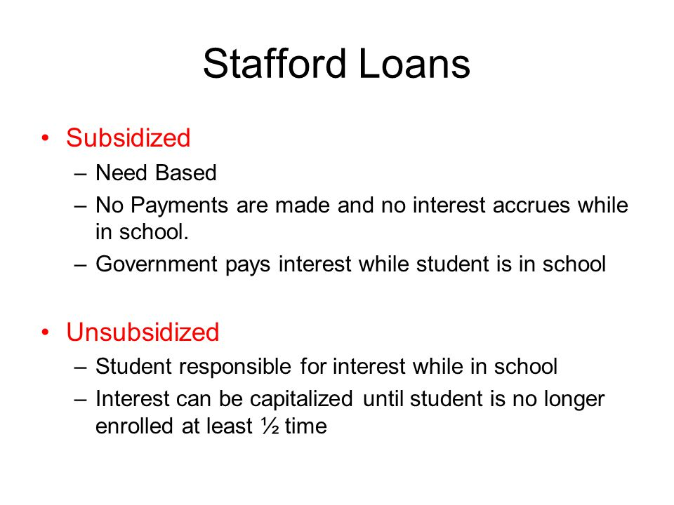 Stafford Loans Subsidized –Need Based –No Payments are made and no interest accrues while in school.