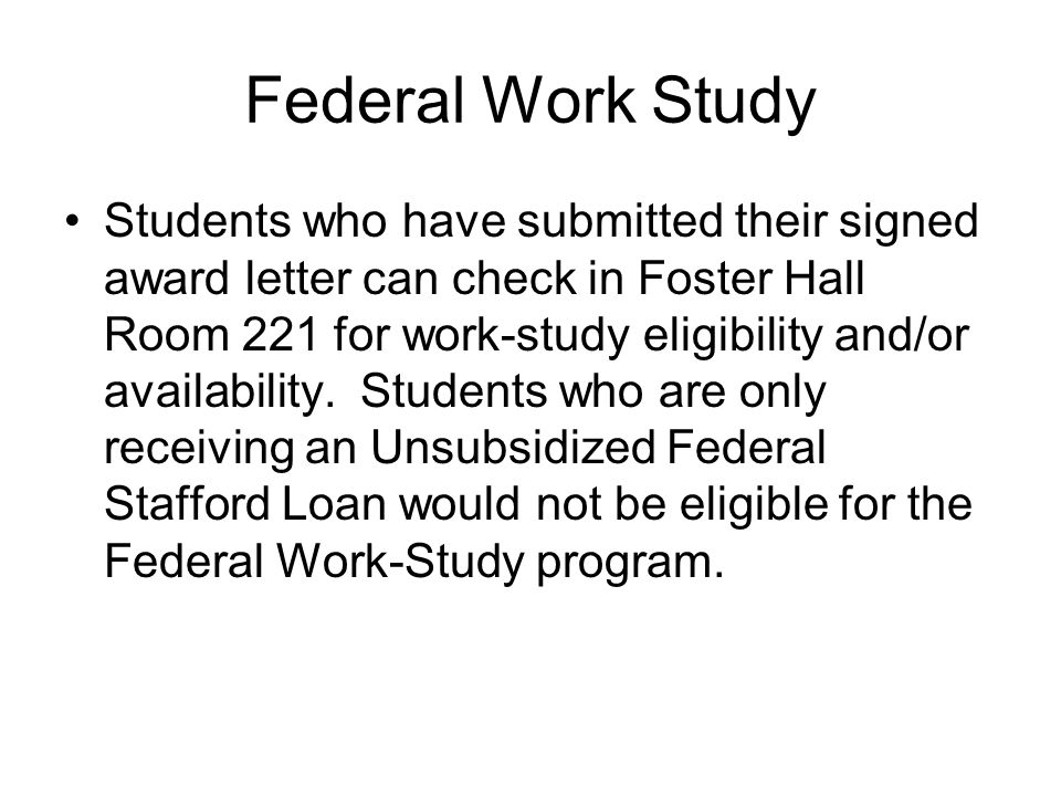 Federal Work Study Students who have submitted their signed award letter can check in Foster Hall Room 221 for work-study eligibility and/or availability.
