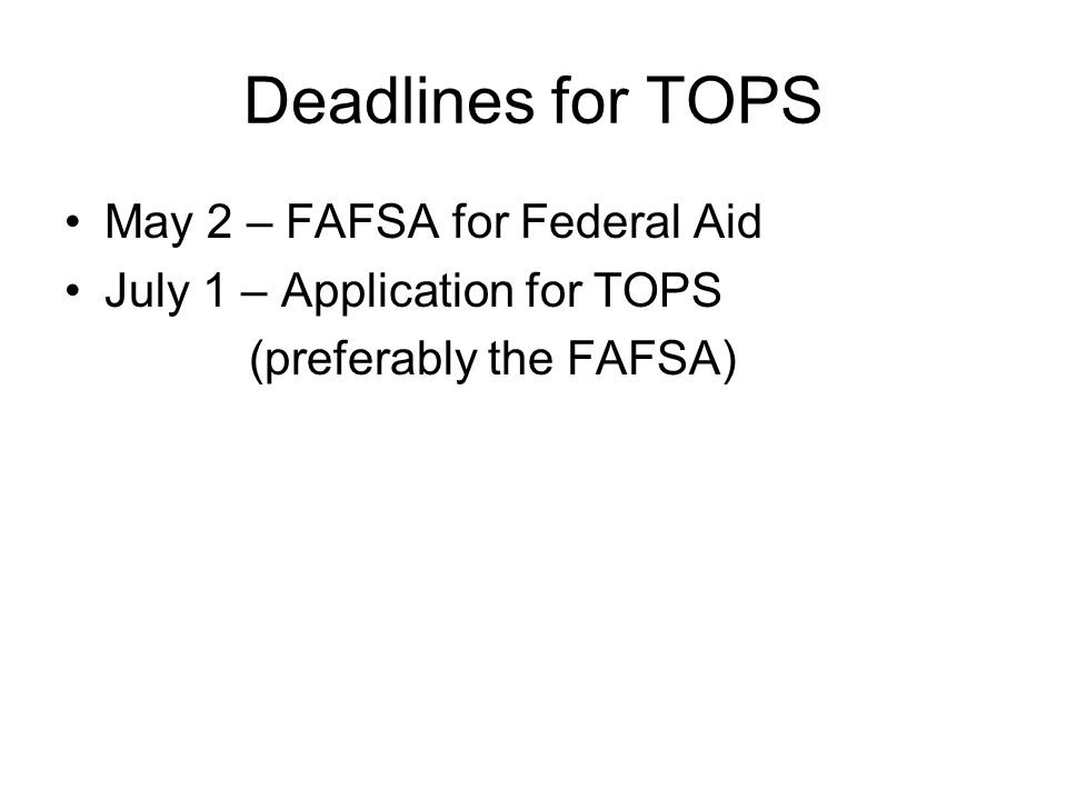 Deadlines for TOPS May 2 – FAFSA for Federal Aid July 1 – Application for TOPS (preferably the FAFSA)