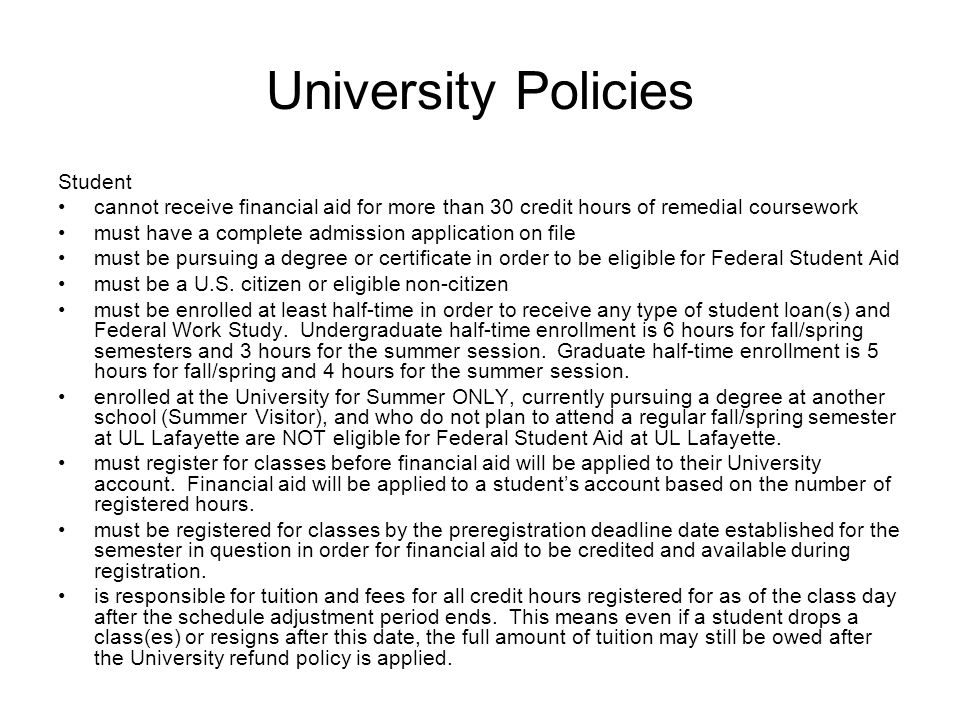 University Policies Student cannot receive financial aid for more than 30 credit hours of remedial coursework must have a complete admission application on file must be pursuing a degree or certificate in order to be eligible for Federal Student Aid must be a U.S.