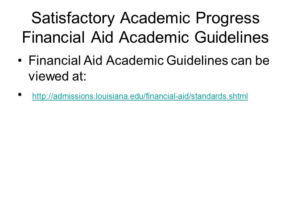 Satisfactory Academic Progress Financial Aid Academic Guidelines Financial Aid Academic Guidelines can be viewed at: http://admissions.louisiana.edu/financial-aid/standards.shtml