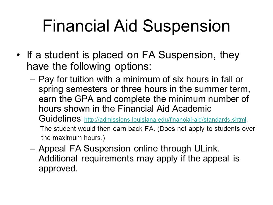Financial Aid Suspension If a student is placed on FA Suspension, they have the following options: –Pay for tuition with a minimum of six hours in fall or spring semesters or three hours in the summer term, earn the GPA and complete the minimum number of hours shown in the Financial Aid Academic Guidelines http://admissions.louisiana.edu/financial-aid/standards.shtml.