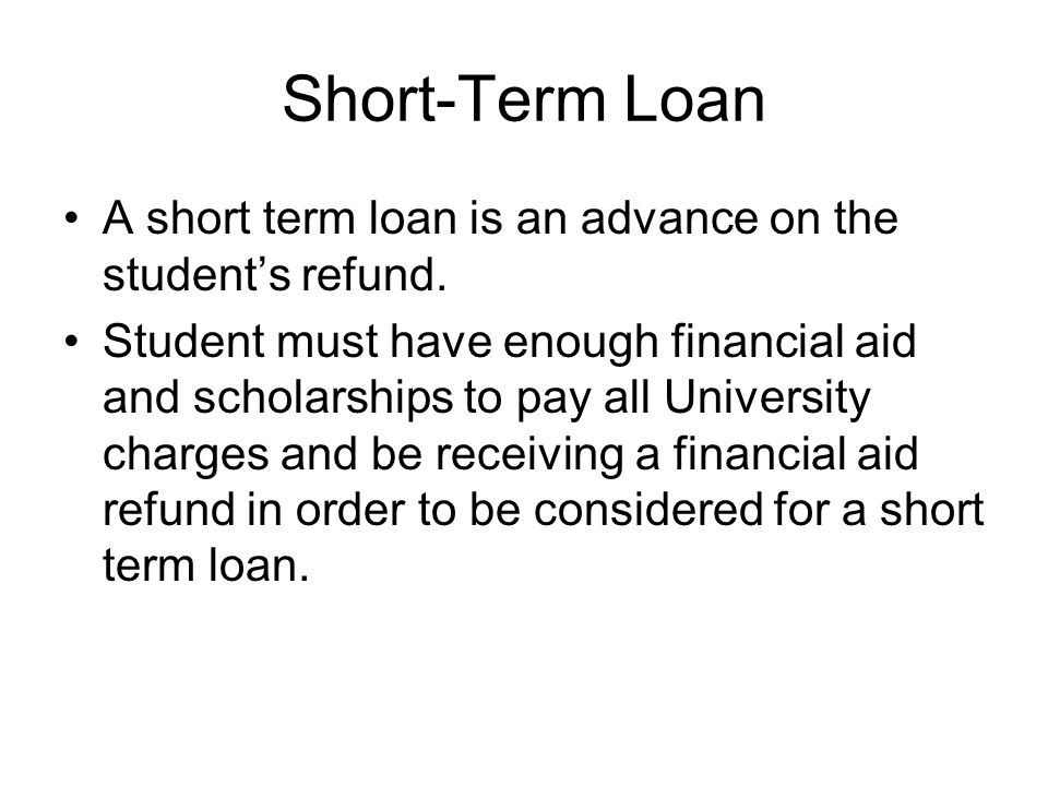 Short-Term Loan A short term loan is an advance on the student's refund.