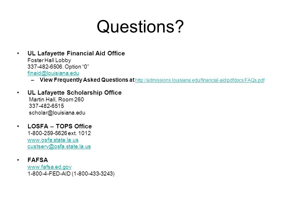 Questions. UL Lafayette Financial Aid Office Foster Hall Lobby 337-482-6506.