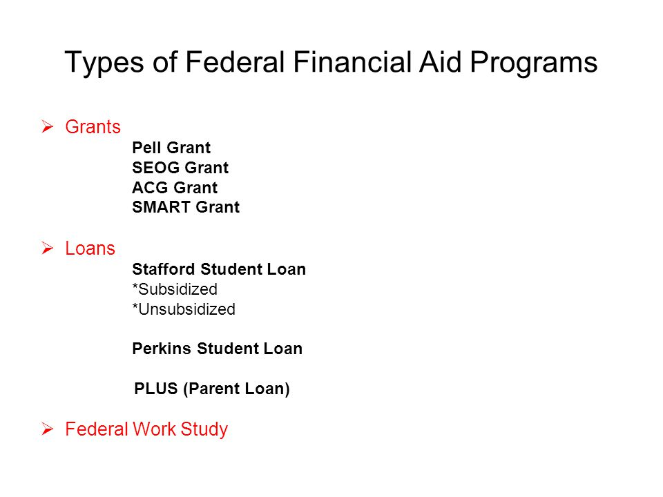 Types of Federal Financial Aid Programs  Grants Pell Grant SEOG Grant ACG Grant SMART Grant  Loans Stafford Student Loan *Subsidized *Unsubsidized Perkins Student Loan PLUS (Parent Loan)  Federal Work Study