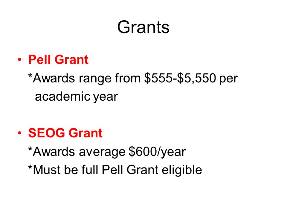 Grants Pell Grant *Awards range from $555-$5,550 per academic year SEOG Grant *Awards average $600/year *Must be full Pell Grant eligible