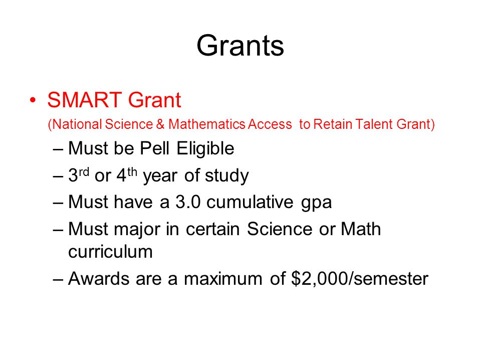 Grants SMART Grant (National Science & Mathematics Access to Retain Talent Grant) –Must be Pell Eligible –3 rd or 4 th year of study –Must have a 3.0 cumulative gpa –Must major in certain Science or Math curriculum –Awards are a maximum of $2,000/semester