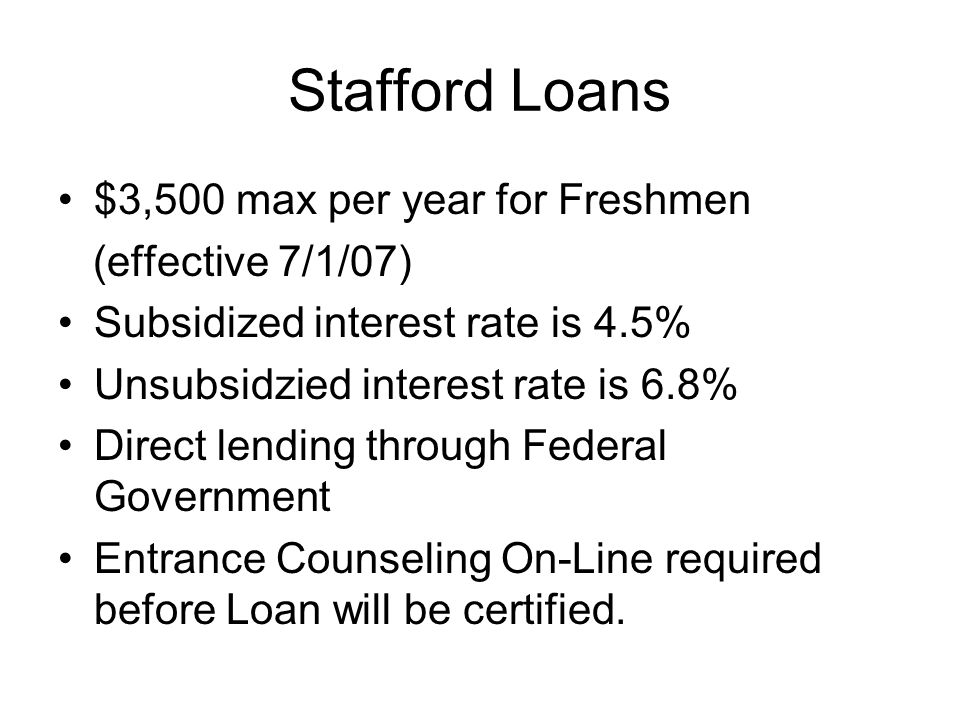 Stafford Loans $3,500 max per year for Freshmen (effective 7/1/07) Subsidized interest rate is 4.5% Unsubsidzied interest rate is 6.8% Direct lending through Federal Government Entrance Counseling On-Line required before Loan will be certified.