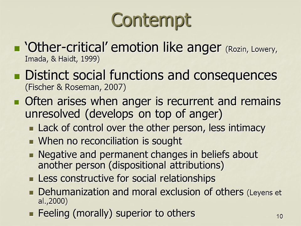 10Contempt 'Other-critical' emotion like anger (Rozin, Lowery, Imada, & Haidt, 1999) 'Other-critical' emotion like anger (Rozin, Lowery, Imada, & Haidt, 1999) Distinct social functions and consequences (Fischer & Roseman, 2007) Distinct social functions and consequences (Fischer & Roseman, 2007) Often arises when anger is recurrent and remains unresolved (develops on top of anger) Often arises when anger is recurrent and remains unresolved (develops on top of anger) Lack of control over the other person, less intimacy Lack of control over the other person, less intimacy When no reconciliation is sought When no reconciliation is sought Negative and permanent changes in beliefs about another person (dispositional attributions) Negative and permanent changes in beliefs about another person (dispositional attributions) Less constructive for social relationships Less constructive for social relationships Dehumanization and moral exclusion of others (Leyens et al.,2000) Dehumanization and moral exclusion of others (Leyens et al.,2000) Feeling (morally) superior to others Feeling (morally) superior to others