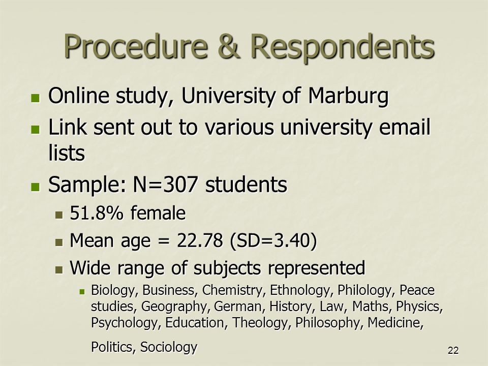 22 Procedure & Respondents Online study, University of Marburg Online study, University of Marburg Link sent out to various university email lists Link sent out to various university email lists Sample: N=307 students Sample: N=307 students 51.8% female 51.8% female Mean age = 22.78 (SD=3.40) Mean age = 22.78 (SD=3.40) Wide range of subjects represented Wide range of subjects represented Biology, Business, Chemistry, Ethnology, Philology, Peace studies, Geography, German, History, Law, Maths, Physics, Psychology, Education, Theology, Philosophy, Medicine, Politics, Sociology Biology, Business, Chemistry, Ethnology, Philology, Peace studies, Geography, German, History, Law, Maths, Physics, Psychology, Education, Theology, Philosophy, Medicine, Politics, Sociology