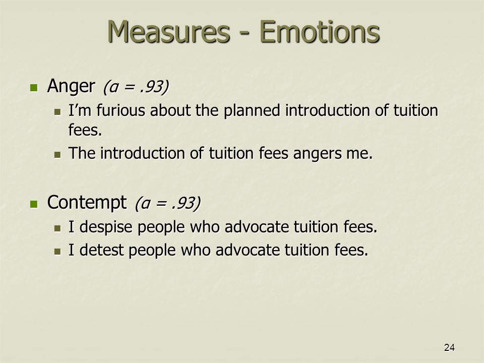 24 Measures - Emotions Anger (α =.93) Anger (α =.93) I'm furious about the planned introduction of tuition fees. I'm furious about the planned introdu