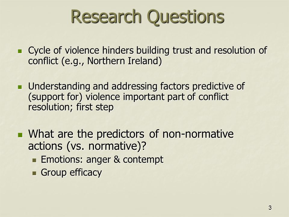 3 Research Questions Cycle of violence hinders building trust and resolution of conflict (e.g., Northern Ireland) Cycle of violence hinders building trust and resolution of conflict (e.g., Northern Ireland) Understanding and addressing factors predictive of (support for) violence important part of conflict resolution; first step Understanding and addressing factors predictive of (support for) violence important part of conflict resolution; first step What are the predictors of non-normative actions (vs.
