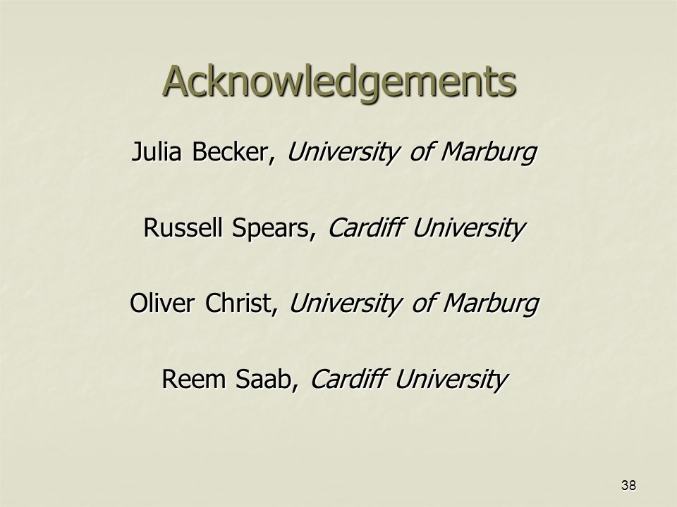 38 Acknowledgements Julia Becker, University of Marburg Russell Spears, Cardiff University Oliver Christ, University of Marburg Reem Saab, Cardiff University
