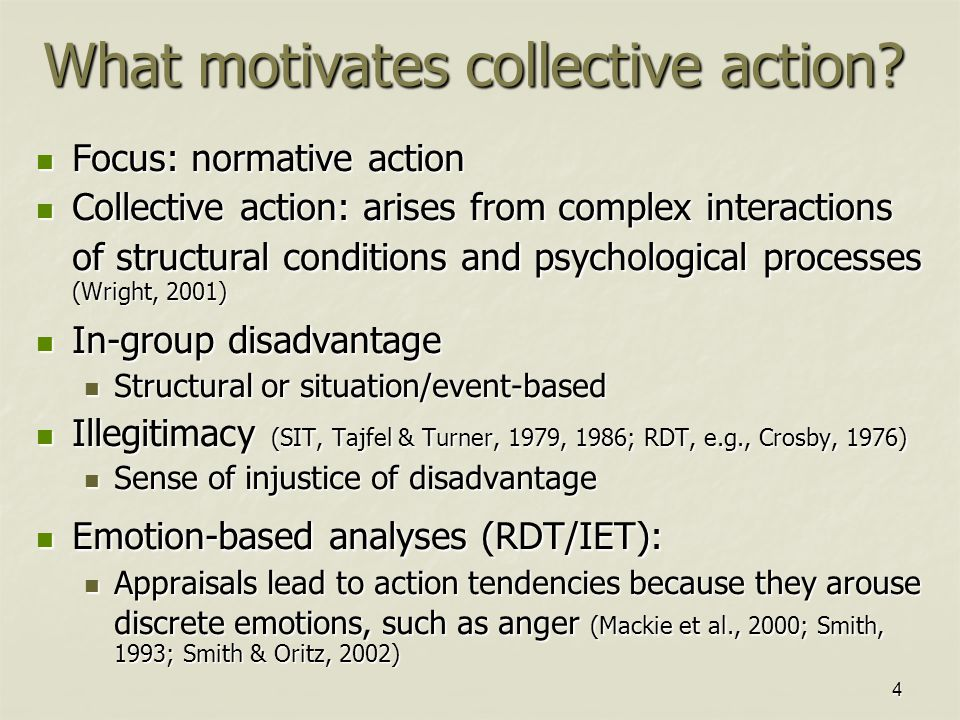 4 Focus: normative action Focus: normative action Collective action: arises from complex interactions of structural conditions and psychological processes (Wright, 2001) Collective action: arises from complex interactions of structural conditions and psychological processes (Wright, 2001) In-group disadvantage In-group disadvantage Structural or situation/event-based Structural or situation/event-based Illegitimacy (SIT, Tajfel & Turner, 1979, 1986; RDT, e.g., Crosby, 1976) Illegitimacy (SIT, Tajfel & Turner, 1979, 1986; RDT, e.g., Crosby, 1976) Sense of injustice of disadvantage Sense of injustice of disadvantage Emotion-based analyses (RDT/IET): Emotion-based analyses (RDT/IET): Appraisals lead to action tendencies because they arouse discrete emotions, such as anger (Mackie et al., 2000; Smith, 1993; Smith & Oritz, 2002) Appraisals lead to action tendencies because they arouse discrete emotions, such as anger (Mackie et al., 2000; Smith, 1993; Smith & Oritz, 2002) What motivates collective action?