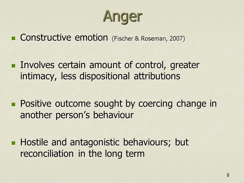 9Anger Constructive emotion (Fischer & Roseman, 2007) Constructive emotion (Fischer & Roseman, 2007) Involves certain amount of control, greater intimacy, less dispositional attributions Involves certain amount of control, greater intimacy, less dispositional attributions Positive outcome sought by coercing change in another person's behaviour Positive outcome sought by coercing change in another person's behaviour Hostile and antagonistic behaviours; but reconciliation in the long term Hostile and antagonistic behaviours; but reconciliation in the long term