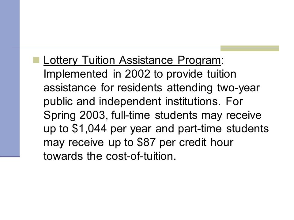 Lottery Tuition Assistance Program: Implemented in 2002 to provide tuition assistance for residents attending two-year public and independent institutions.