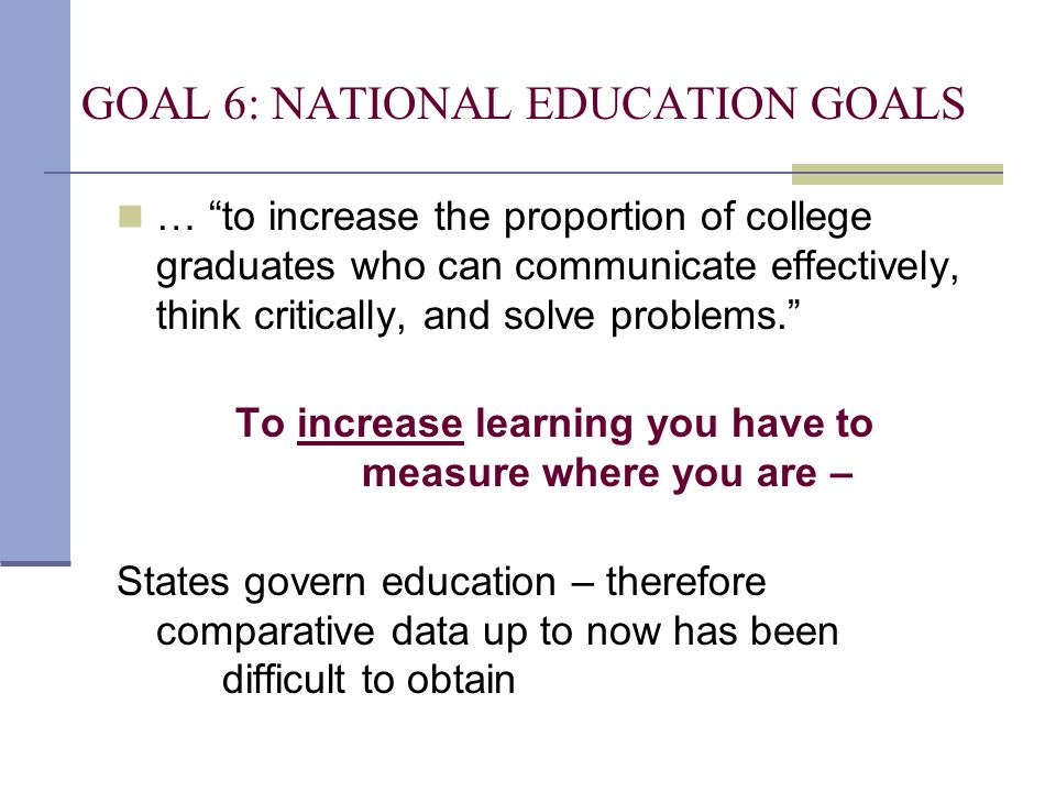 "GOAL 6: NATIONAL EDUCATION GOALS … ""to increase the proportion of college graduates who can communicate effectively, think critically, and solve probl"