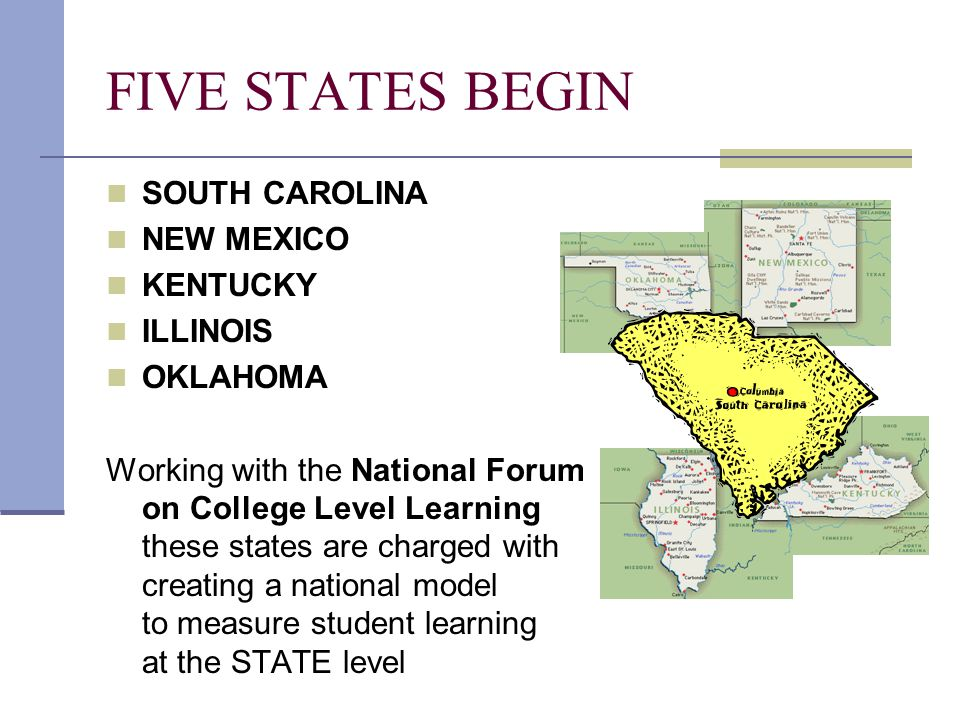 FIVE STATES BEGIN SOUTH CAROLINA NEW MEXICO KENTUCKY ILLINOIS OKLAHOMA Working with the National Forum on College Level Learning these states are char