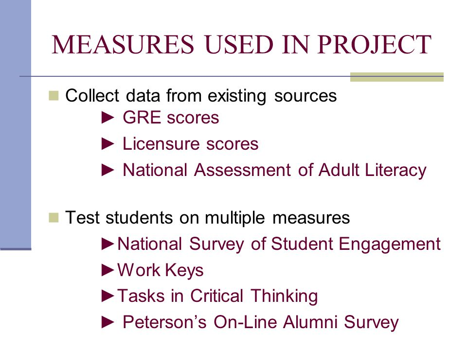 MEASURES USED IN PROJECT Collect data from existing sources ► GRE scores ► Licensure scores ► National Assessment of Adult Literacy Test students on multiple measures ►National Survey of Student Engagement ►Work Keys ►Tasks in Critical Thinking ► Peterson's On-Line Alumni Survey