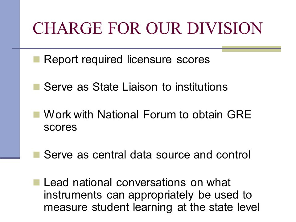 CHARGE FOR OUR DIVISION Report required licensure scores Serve as State Liaison to institutions Work with National Forum to obtain GRE scores Serve as