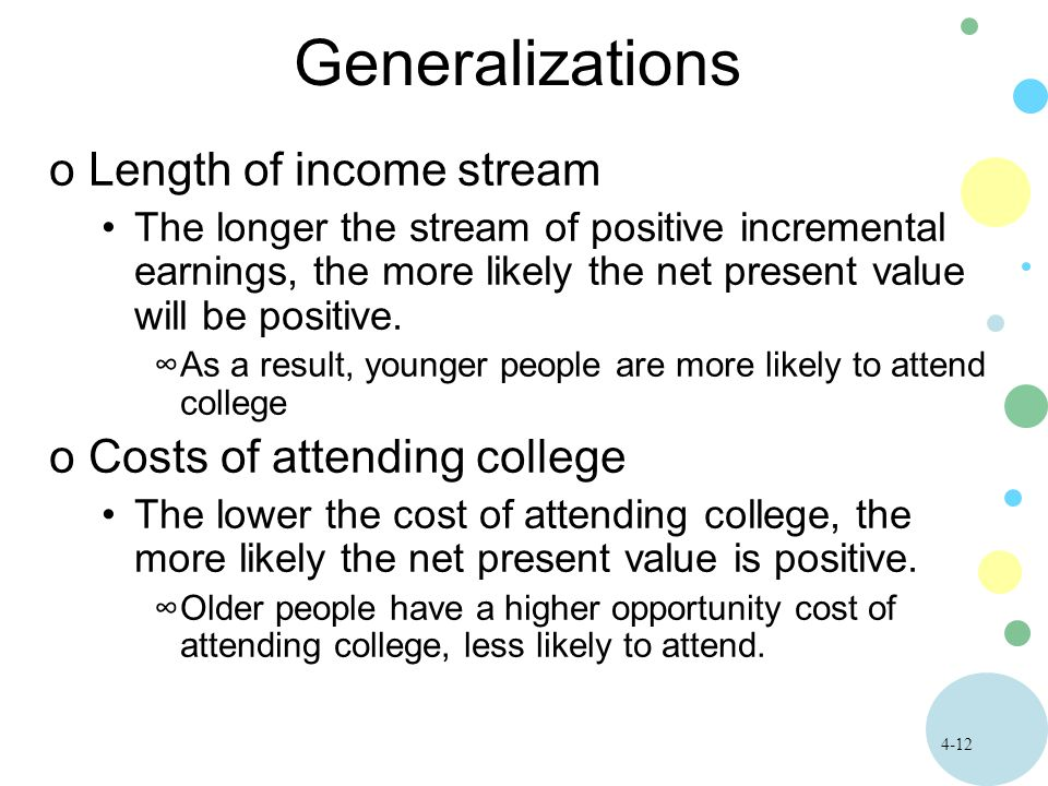 4-12 Generalizations oLength of income stream The longer the stream of positive incremental earnings, the more likely the net present value will be positive.